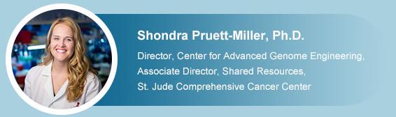 Shondra Pruett-Miller, Ph.D.   Director, Center for Advanced Genome Engineering,Associate Director, Shared Resources, St. Jude Comprehensive Cancer Center